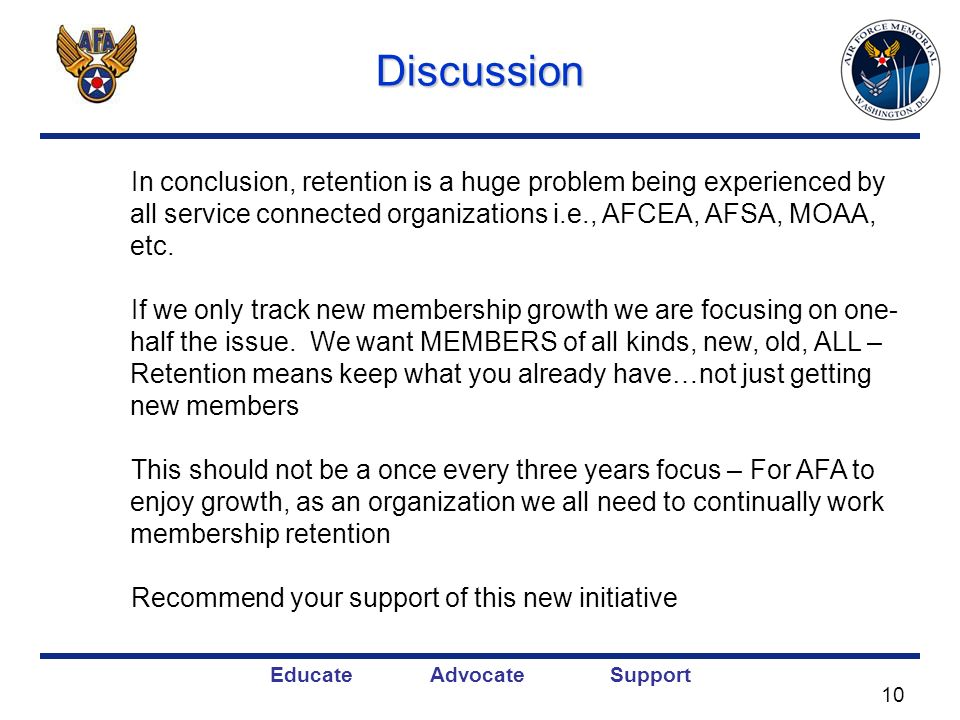 Educate Advocate SupportDiscussion In conclusion, retention is a huge problem being experienced by all service connected organizations i.e., AFCEA, AFSA, MOAA, etc.