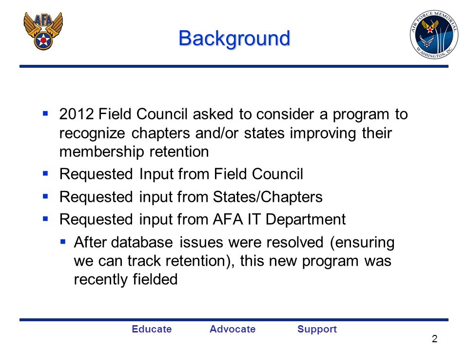 Educate Advocate SupportBackground 2012 Field Council asked to consider a program to recognize chapters and/or states improving their membership retention Requested Input from Field Council Requested input from States/Chapters Requested input from AFA IT Department After database issues were resolved (ensuring we can track retention), this new program was recently fielded 2