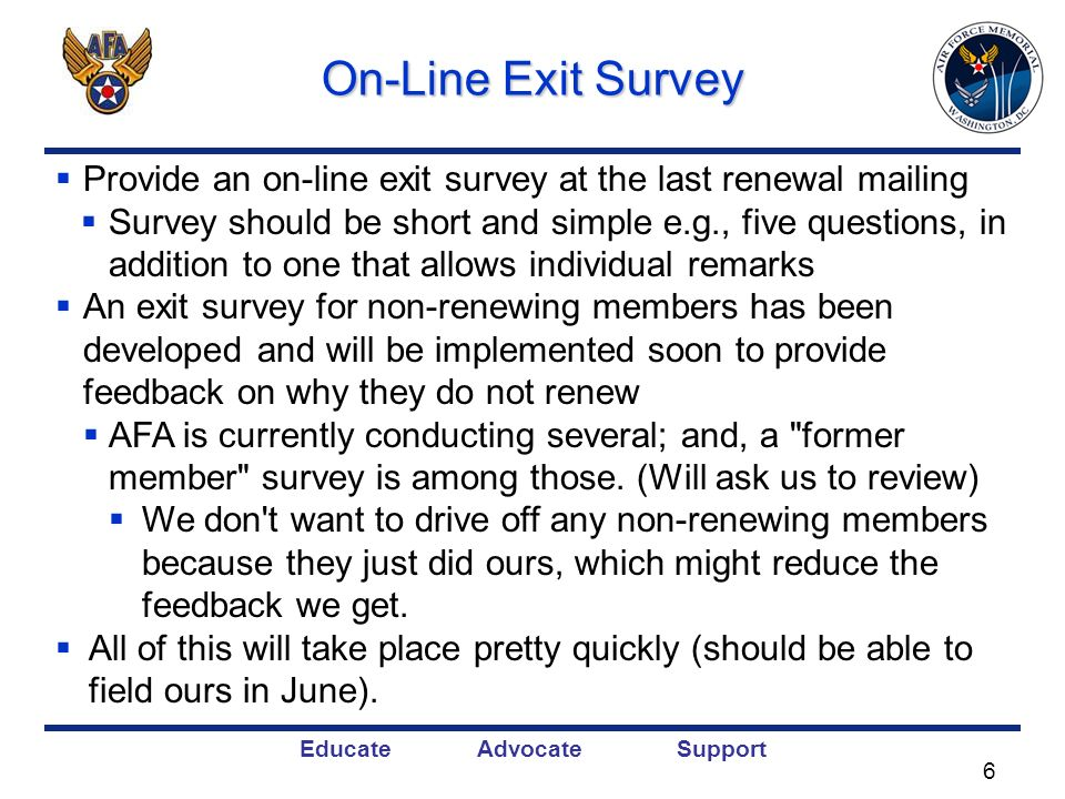 Educate Advocate Support On-Line Exit Survey Provide an on-line exit survey at the last renewal mailing Survey should be short and simple e.g., five questions, in addition to one that allows individual remarks An exit survey for non-renewing members has been developed and will be implemented soon to provide feedback on why they do not renew AFA is currently conducting several; and, a former member survey is among those.