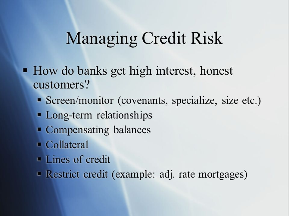 Managing Credit Risk How do banks get high interest, honest customers.