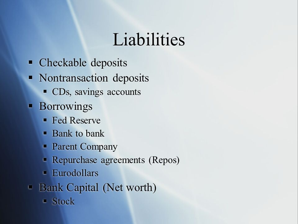 Liabilities Checkable deposits Nontransaction deposits CDs, savings accounts Borrowings Fed Reserve Bank to bank Parent Company Repurchase agreements (Repos) Eurodollars Bank Capital (Net worth) Stock Checkable deposits Nontransaction deposits CDs, savings accounts Borrowings Fed Reserve Bank to bank Parent Company Repurchase agreements (Repos) Eurodollars Bank Capital (Net worth) Stock