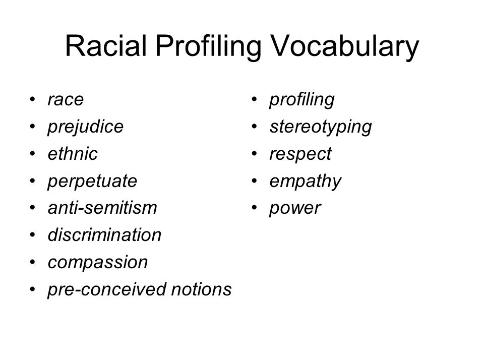 Racial Profiling Vocabulary race prejudice ethnic perpetuate anti-semitism discrimination compassion pre-conceived notions profiling stereotyping respect empathy power