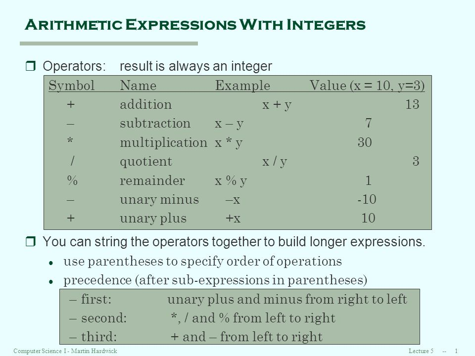 Lecture Computer Science I - Martin Hardwick Arithmetic Expressions With Integers rOperators:result is always an integer SymbolNameExampleValue (x = 10, y=3) +addition x + y13 –subtractionx – y 7 *multiplicationx * y30 /quotient x / y 3 %remainderx % y 1 –unary minus –x-10 +unary plus +x 10 rYou can string the operators together to build longer expressions.