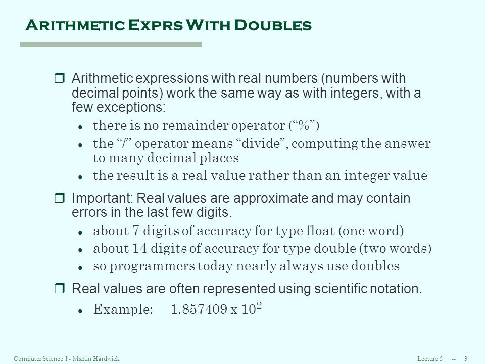 Lecture Computer Science I - Martin Hardwick Arithmetic Exprs With Doubles rArithmetic expressions with real numbers (numbers with decimal points) work the same way as with integers, with a few exceptions: l there is no remainder operator (%) l the / operator means divide, computing the answer to many decimal places l the result is a real value rather than an integer value rImportant: Real values are approximate and may contain errors in the last few digits.