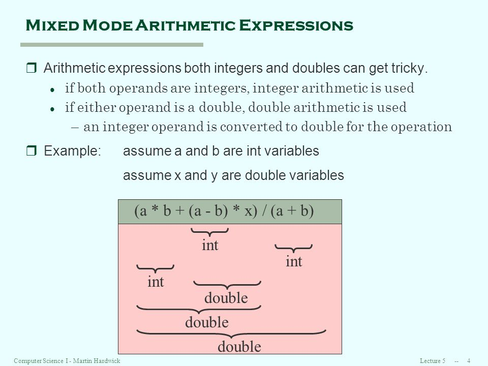Lecture Computer Science I - Martin Hardwick Mixed Mode Arithmetic Expressions rArithmetic expressions both integers and doubles can get tricky.
