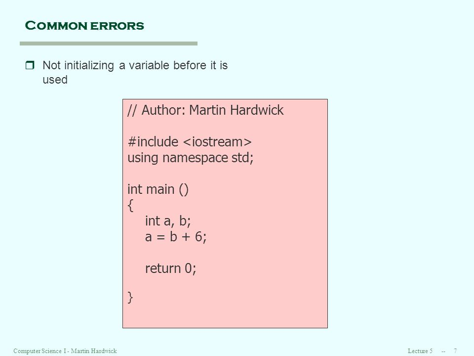 Lecture Computer Science I - Martin Hardwick Common errors rNot initializing a variable before it is used // Author: Martin Hardwick #include using namespace std; int main () { int a, b; a = b + 6; return 0; }