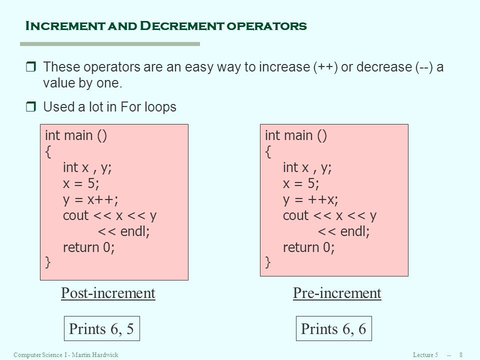 Lecture Computer Science I - Martin Hardwick Increment and Decrement operators rThese operators are an easy way to increase (++) or decrease (--) a value by one.