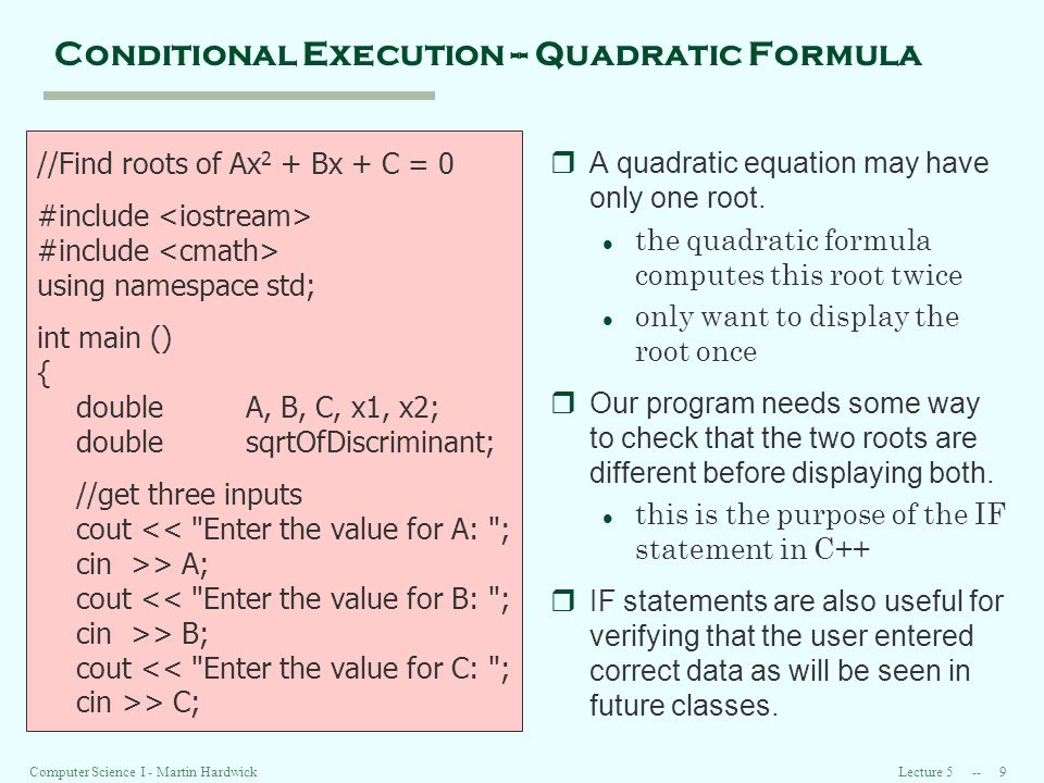 Lecture Computer Science I - Martin Hardwick Conditional Execution -- Quadratic Formula //Find roots of Ax 2 + Bx + C = 0 #include using namespace std; int main () { doubleA, B, C, x1, x2; doublesqrtOfDiscriminant; //get three inputs cout << Enter the value for A: ; cin >> A; cout << Enter the value for B: ; cin >> B; cout << Enter the value for C: ; cin >> C; rA quadratic equation may have only one root.