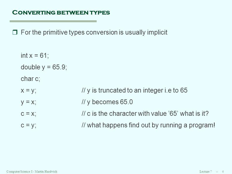 Lecture Computer Science I - Martin Hardwick Converting between types rFor the primitive types conversion is usually implicit int x = 61; double y = 65.9; char c; x = y;// y is truncated to an integer i.e to 65 y = x;// y becomes 65.0 c = x;// c is the character with value 65 what is it.