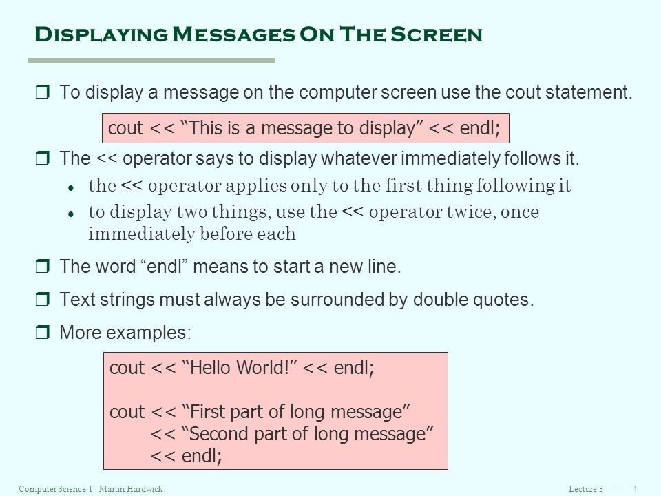 Lecture Computer Science I - Martin Hardwick Displaying Messages On The Screen rTo display a message on the computer screen use the cout statement.