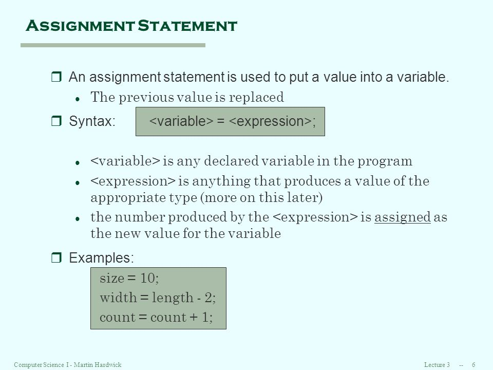 Lecture Computer Science I - Martin Hardwick Assignment Statement rAn assignment statement is used to put a value into a variable.