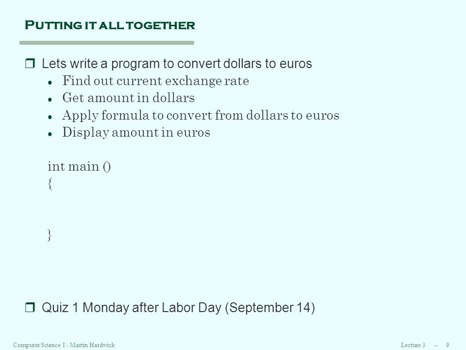 Lecture Computer Science I - Martin Hardwick Putting it all together rLets write a program to convert dollars to euros l Find out current exchange rate l Get amount in dollars l Apply formula to convert from dollars to euros l Display amount in euros int main () { } rQuiz 1 Monday after Labor Day (September 14)
