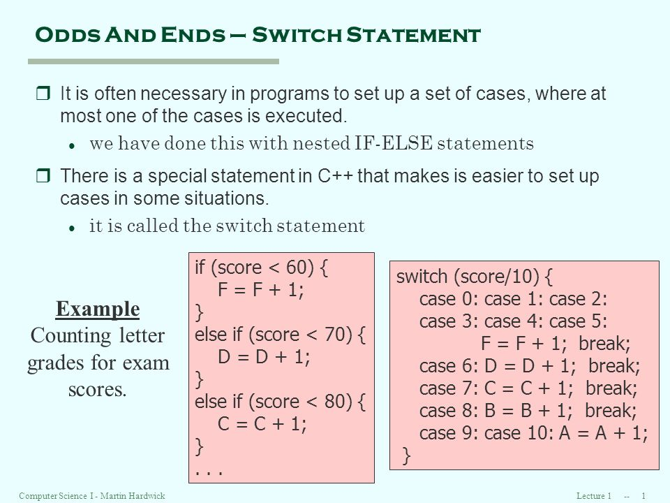 Lecture 1 -- 1Computer Science I - Martin Hardwick Odds And Ends – Switch Statement rIt is often necessary in programs to set up a set of cases, where at most one of the cases is executed.