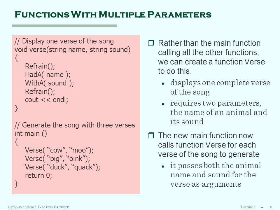 Lecture 1 -- 10Computer Science I - Martin Hardwick Functions With Multiple Parameters rRather than the main function calling all the other functions, we can create a function Verse to do this.