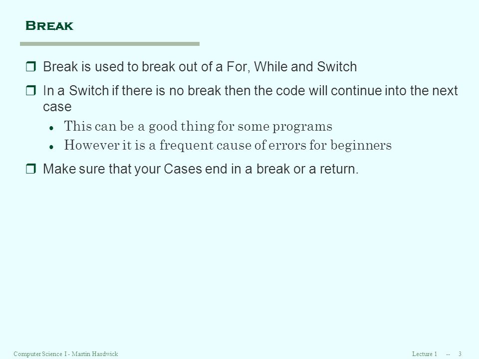 Lecture Computer Science I - Martin Hardwick Break rBreak is used to break out of a For, While and Switch rIn a Switch if there is no break then the code will continue into the next case l This can be a good thing for some programs l However it is a frequent cause of errors for beginners rMake sure that your Cases end in a break or a return.