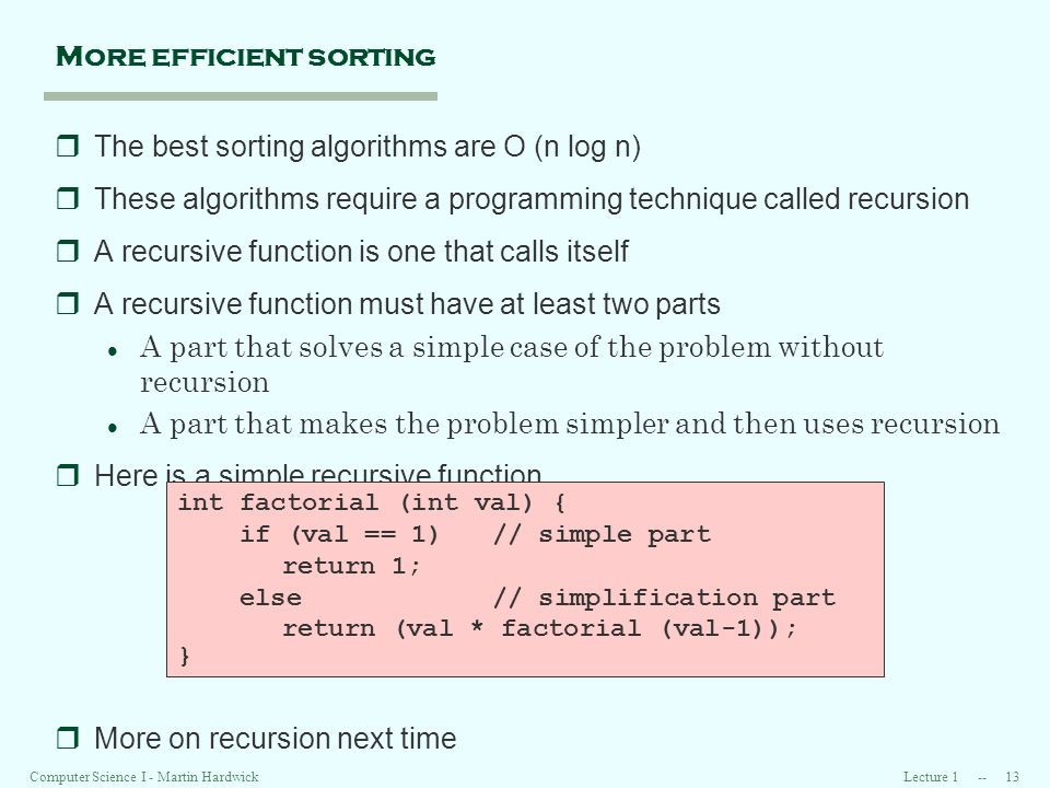 Lecture 1 -- 13Computer Science I - Martin Hardwick More efficient sorting rThe best sorting algorithms are O (n log n) rThese algorithms require a programming technique called recursion rA recursive function is one that calls itself rA recursive function must have at least two parts l A part that solves a simple case of the problem without recursion l A part that makes the problem simpler and then uses recursion rHere is a simple recursive function rMore on recursion next time int factorial (int val) { if (val == 1)// simple part return 1; else// simplification part return (val * factorial (val-1)); }