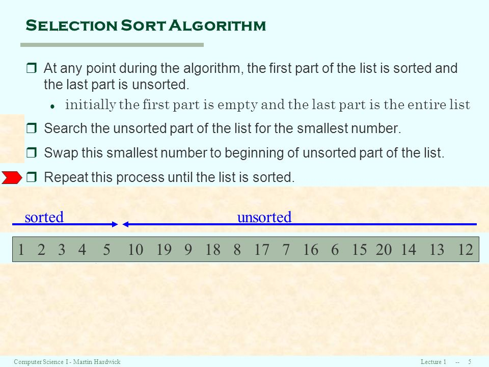 Lecture 1 -- 5Computer Science I - Martin Hardwick Selection Sort Algorithm rAt any point during the algorithm, the first part of the list is sorted and the last part is unsorted.