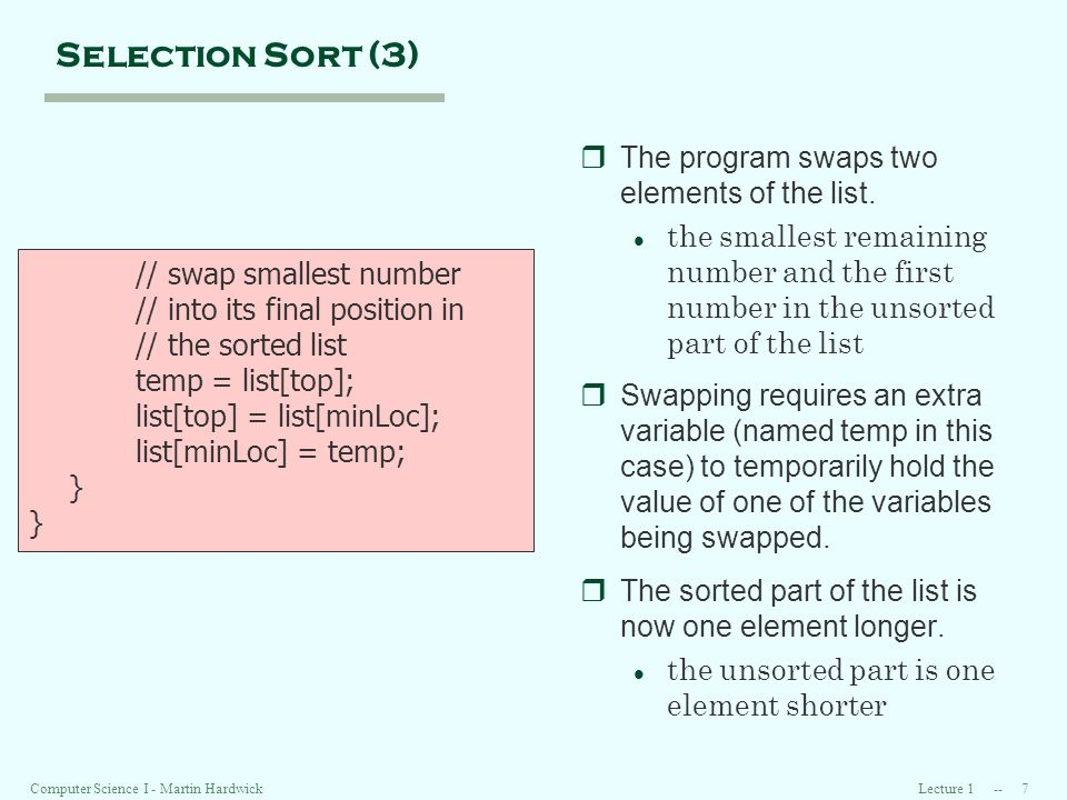 Lecture 1 -- 7Computer Science I - Martin Hardwick Selection Sort (3) // swap smallest number // into its final position in // the sorted list temp = list[top]; list[top] = list[minLoc]; list[minLoc] = temp; } rThe program swaps two elements of the list.