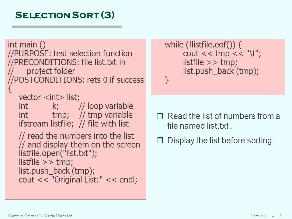 Lecture 1 -- 8Computer Science I - Martin Hardwick Selection Sort (3) int main () //PURPOSE: test selection function //PRECONDITIONS: file list.txt in // project folder //POSTCONDITIONS: rets 0 if success { vector list; int k; // loop variable int tmp; // tmp variable ifstream listfile; // file with list // read the numbers into the list // and display them on the screen listfile.open( list.txt ); listfile >> tmp; list.push_back (tmp); cout << Original List: << endl; while (!listfile.eof()) { cout << tmp << \t ; listfile >> tmp; list.push_back (tmp); } rRead the list of numbers from a file named list.txt.