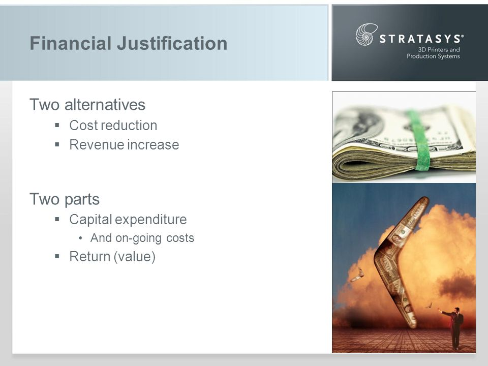 Financial Justification Two alternatives Cost reduction Revenue increase Two parts Capital expenditure And on-going costs Return (value)