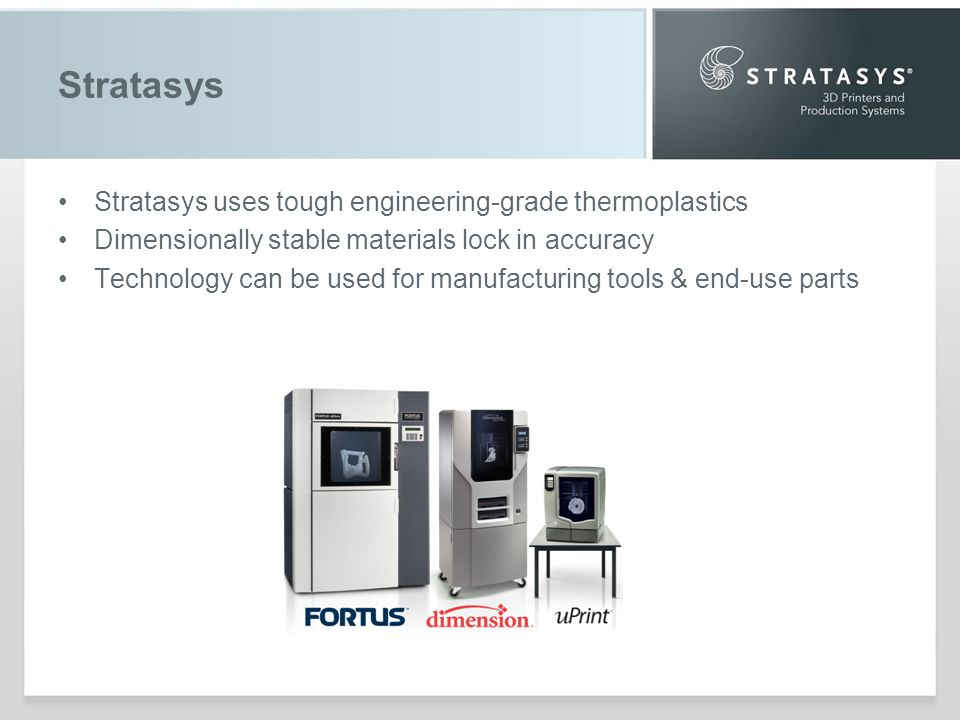 Stratasys Stratasys uses tough engineering-grade thermoplastics Dimensionally stable materials lock in accuracy Technology can be used for manufacturing tools & end-use parts