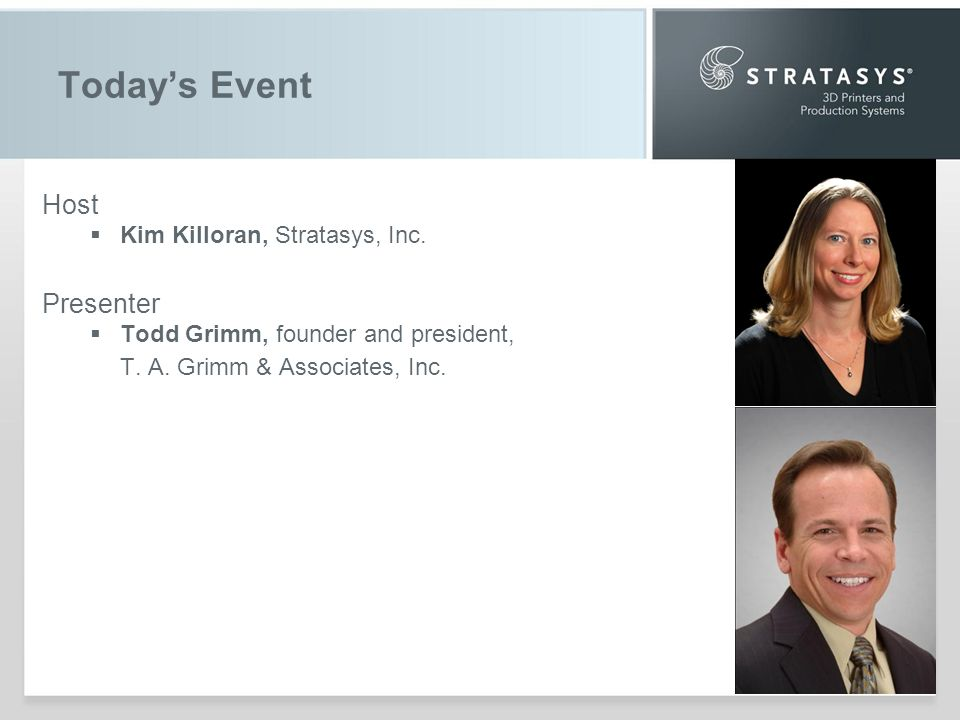 Todays Event Host Kim Killoran, Stratasys, Inc. Presenter Todd Grimm, founder and president, T.