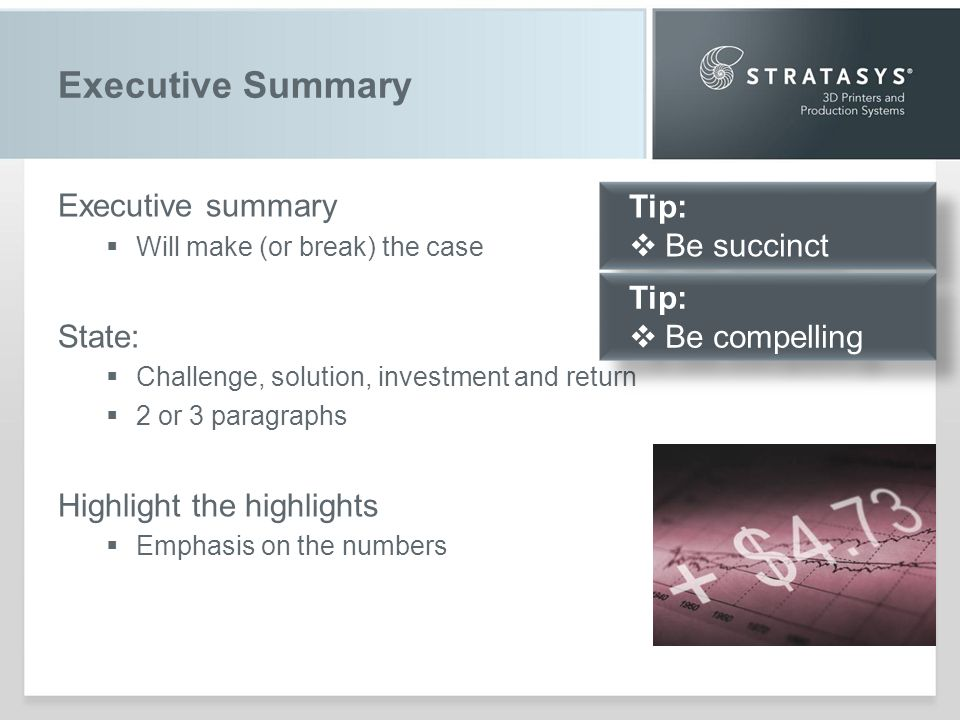Executive Summary Executive summary Will make (or break) the case State: Challenge, solution, investment and return 2 or 3 paragraphs Highlight the highlights Emphasis on the numbers Tip: Be succinct Tip: Be succinct Tip: Be compelling Tip: Be compelling