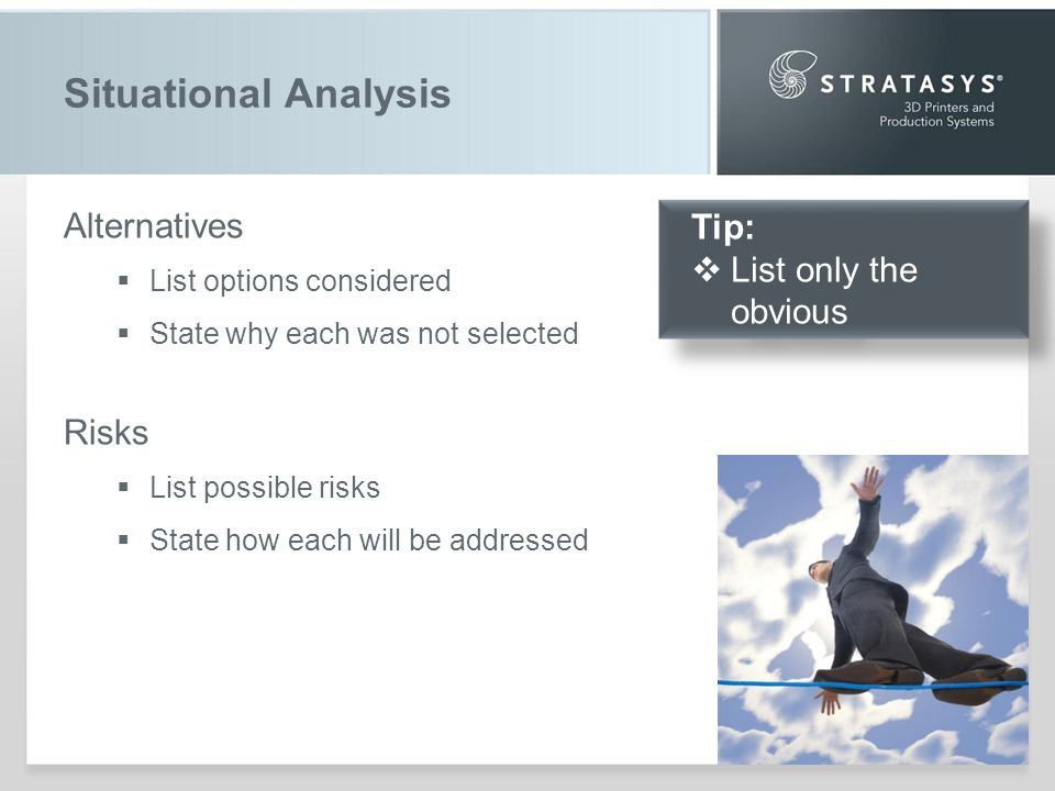 Situational Analysis Alternatives List options considered State why each was not selected Risks List possible risks State how each will be addressed Tip: List only the obvious Tip: List only the obvious