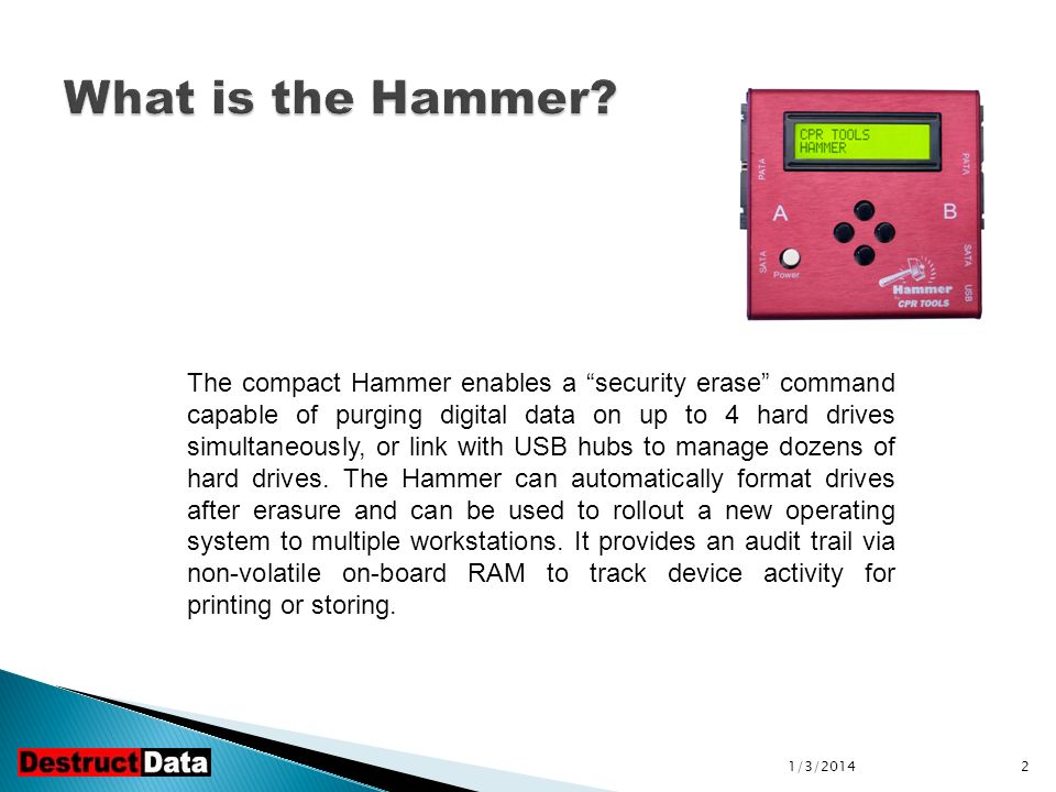 2 The compact Hammer enables a security erase command capable of purging digital data on up to 4 hard drives simultaneously, or link with USB hubs to manage dozens of hard drives.