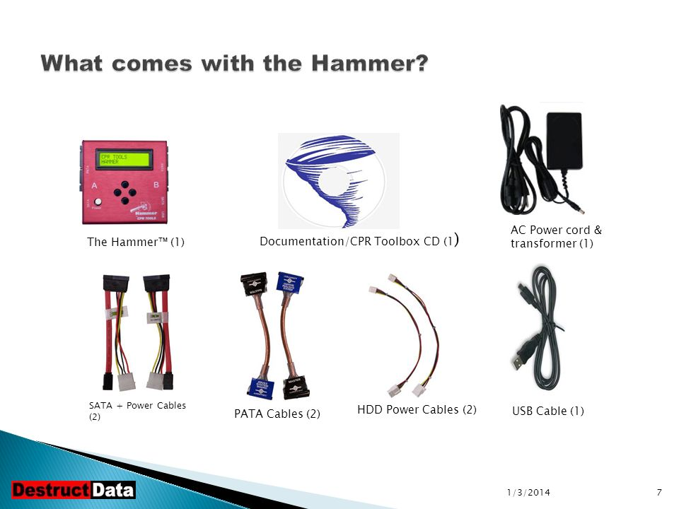 7 HDD Power Cables (2) The Hammer (1) Documentation/CPR Toolbox CD (1 ) AC Power cord & transformer (1) SATA + Power Cables (2) PATA Cables (2) USB Cable (1)
