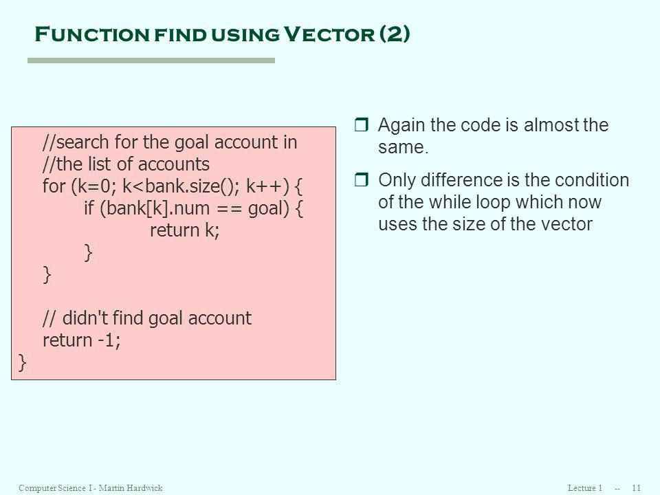 Lecture Computer Science I - Martin Hardwick Function find using Vector (2) //search for the goal account in //the list of accounts for (k=0; k<bank.size(); k++) { if (bank[k].num == goal) { return k; } // didn t find goal account return -1; } rAgain the code is almost the same.