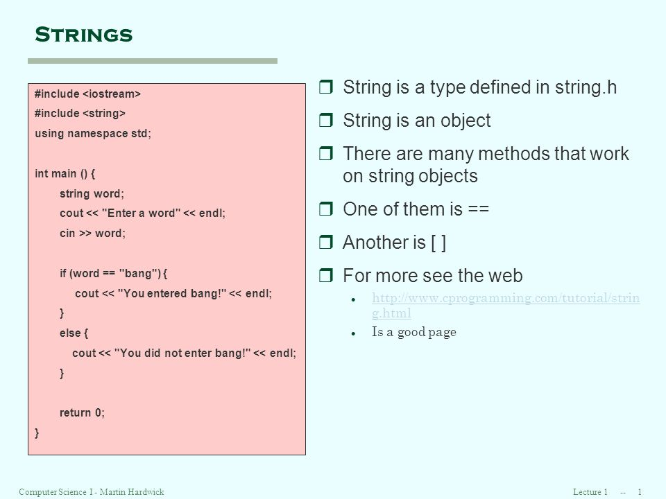 Lecture Computer Science I - Martin Hardwick Strings #include using namespace std; int main () { string word; cout << Enter a word << endl; cin >> word; if (word == bang ) { cout << You entered bang! << endl; } else { cout << You did not enter bang! << endl; } return 0; } rString is a type defined in string.h rString is an object rThere are many methods that work on string objects rOne of them is == rAnother is [ ] rFor more see the web l   g.html   g.html l Is a good page