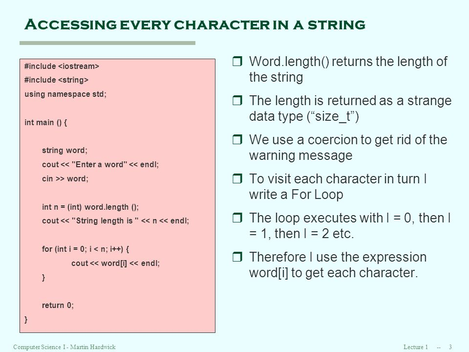 Lecture Computer Science I - Martin Hardwick Accessing every character in a string #include using namespace std; int main () { string word; cout << Enter a word << endl; cin >> word; int n = (int) word.length (); cout << String length is << n << endl; for (int i = 0; i < n; i++) { cout << word[i] << endl; } return 0; } rWord.length() returns the length of the string rThe length is returned as a strange data type (size_t) rWe use a coercion to get rid of the warning message rTo visit each character in turn I write a For Loop rThe loop executes with I = 0, then I = 1, then I = 2 etc.