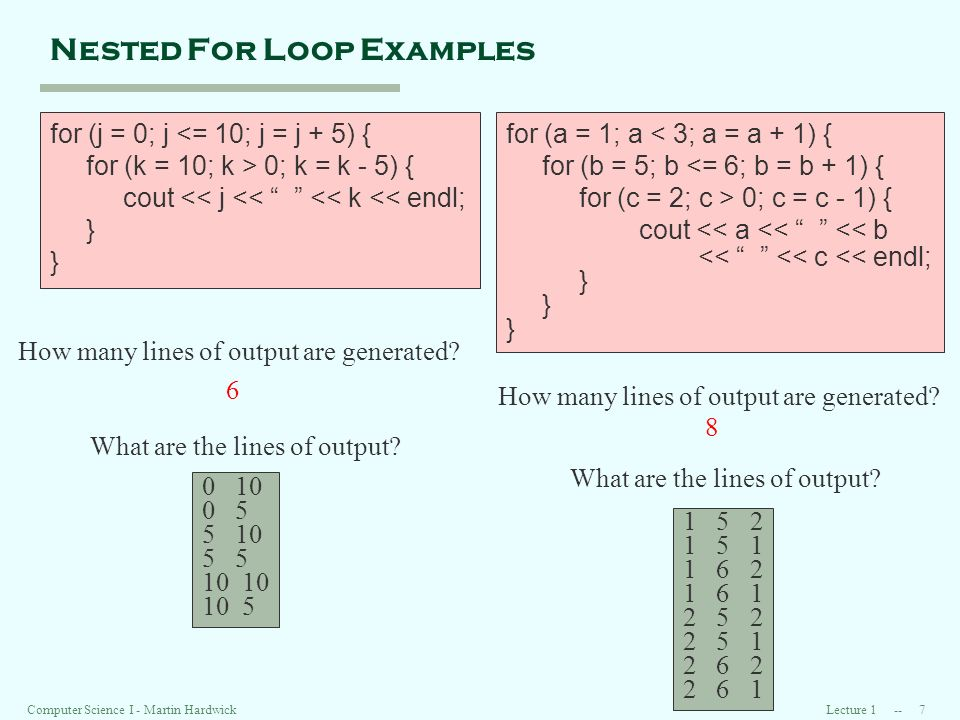Lecture Computer Science I - Martin Hardwick Nested For Loop Examples for (j = 0; j <= 10; j = j + 5) { for (k = 10; k > 0; k = k - 5) { cout << j << << k << endl; } for (a = 1; a < 3; a = a + 1) { for (b = 5; b <= 6; b = b + 1) { for (c = 2; c > 0; c = c - 1) { cout << a << << b << << c << endl; } How many lines of output are generated.