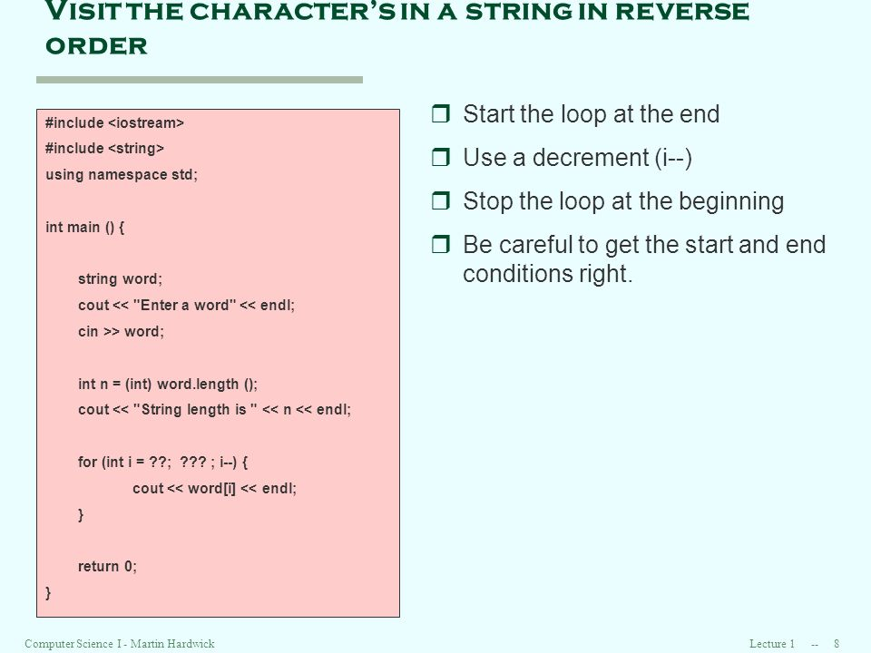 Lecture Computer Science I - Martin Hardwick Visit the characters in a string in reverse order #include using namespace std; int main () { string word; cout << Enter a word << endl; cin >> word; int n = (int) word.length (); cout << String length is << n << endl; for (int i = ; .