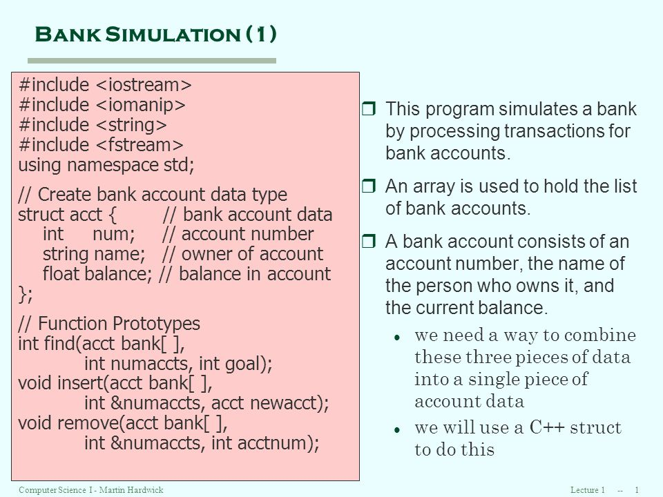 Lecture 1 -- 1Computer Science I - Martin Hardwick Bank Simulation (1) #include using namespace std; // Create bank account data type struct acct { // bank account data int num; // account number string name; // owner of account float balance; // balance in account }; // Function Prototypes int find(acct bank[ ], int numaccts, int goal); void insert(acct bank[ ], int &numaccts, acct newacct); void remove(acct bank[ ], int &numaccts, int acctnum); rThis program simulates a bank by processing transactions for bank accounts.