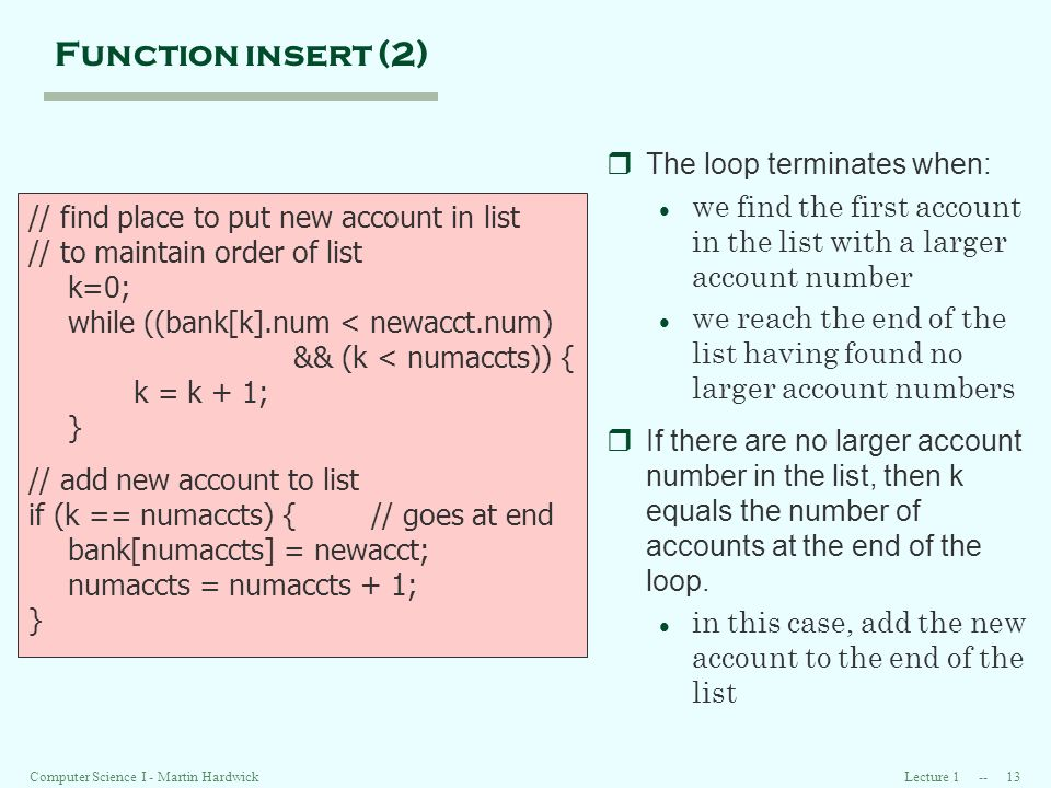 Lecture 1 -- 13Computer Science I - Martin Hardwick Function insert (2) // find place to put new account in list // to maintain order of list k=0; while ((bank[k].num < newacct.num) && (k < numaccts)) { k = k + 1; } // add new account to list if (k == numaccts) { // goes at end bank[numaccts] = newacct; numaccts = numaccts + 1; } rThe loop terminates when: l we find the first account in the list with a larger account number l we reach the end of the list having found no larger account numbers rIf there are no larger account number in the list, then k equals the number of accounts at the end of the loop.