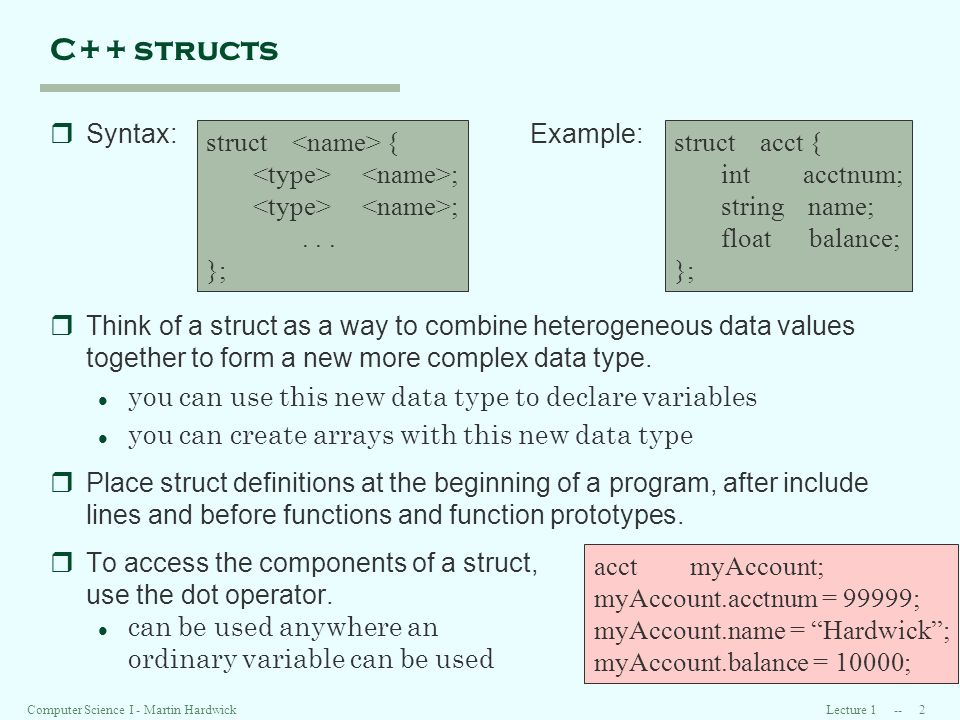 Lecture 1 -- 2Computer Science I - Martin Hardwick C++ structs rSyntax:Example: rThink of a struct as a way to combine heterogeneous data values together to form a new more complex data type.
