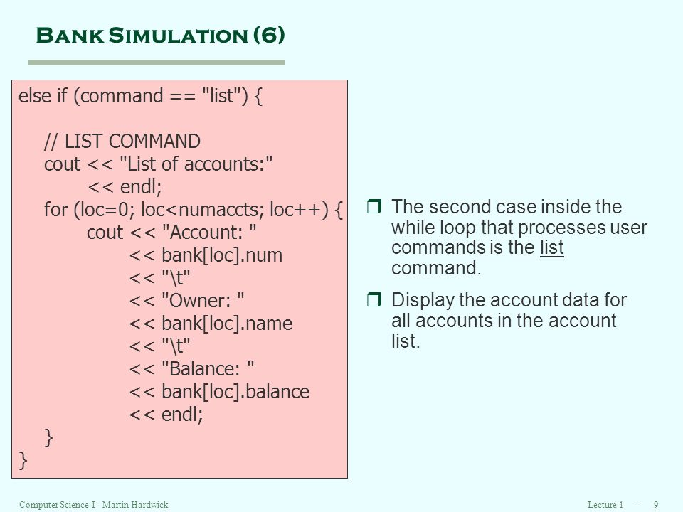 Lecture 1 -- 9Computer Science I - Martin Hardwick Bank Simulation (6) else if (command == list ) { // LIST COMMAND cout << List of accounts: << endl; for (loc=0; loc<numaccts; loc++) { cout << Account: << bank[loc].num << \t << Owner: << bank[loc].name << \t << Balance: << bank[loc].balance << endl; } rThe second case inside the while loop that processes user commands is the list command.