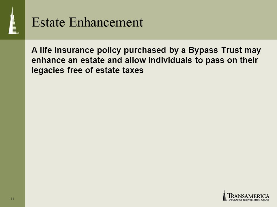 11 Estate Enhancement A life insurance policy purchased by a Bypass Trust may enhance an estate and allow individuals to pass on their legacies free of estate taxes