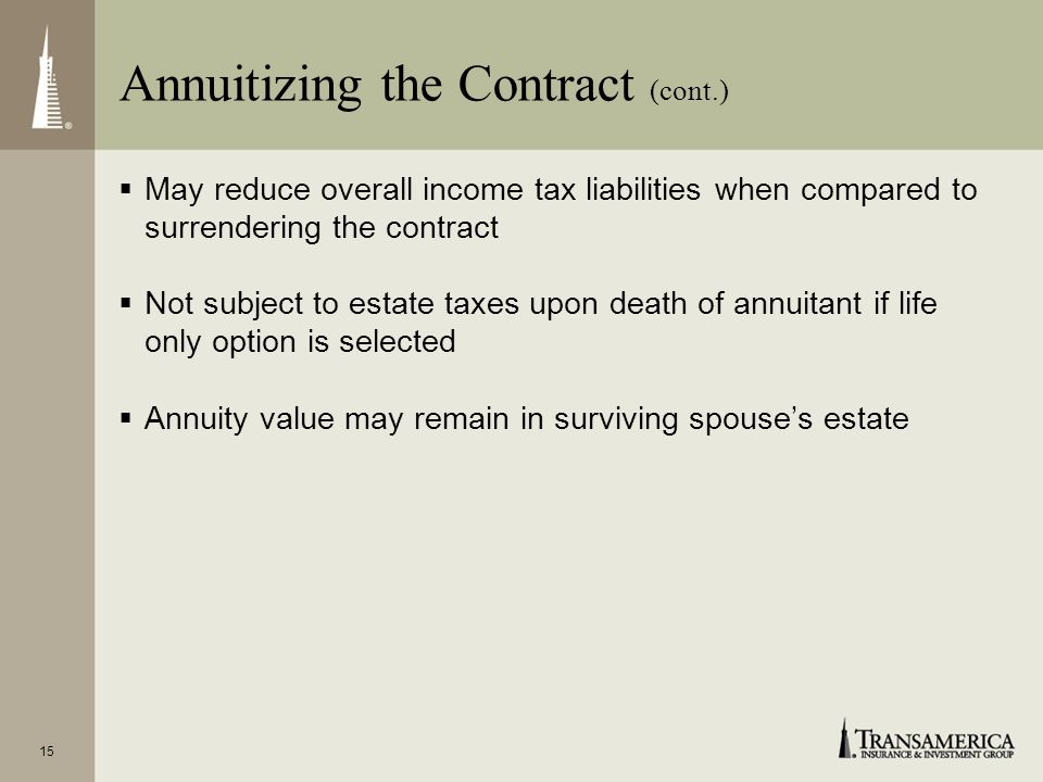 15 May reduce overall income tax liabilities when compared to surrendering the contract Not subject to estate taxes upon death of annuitant if life only option is selected Annuity value may remain in surviving spouses estate Annuitizing the Contract (cont.)