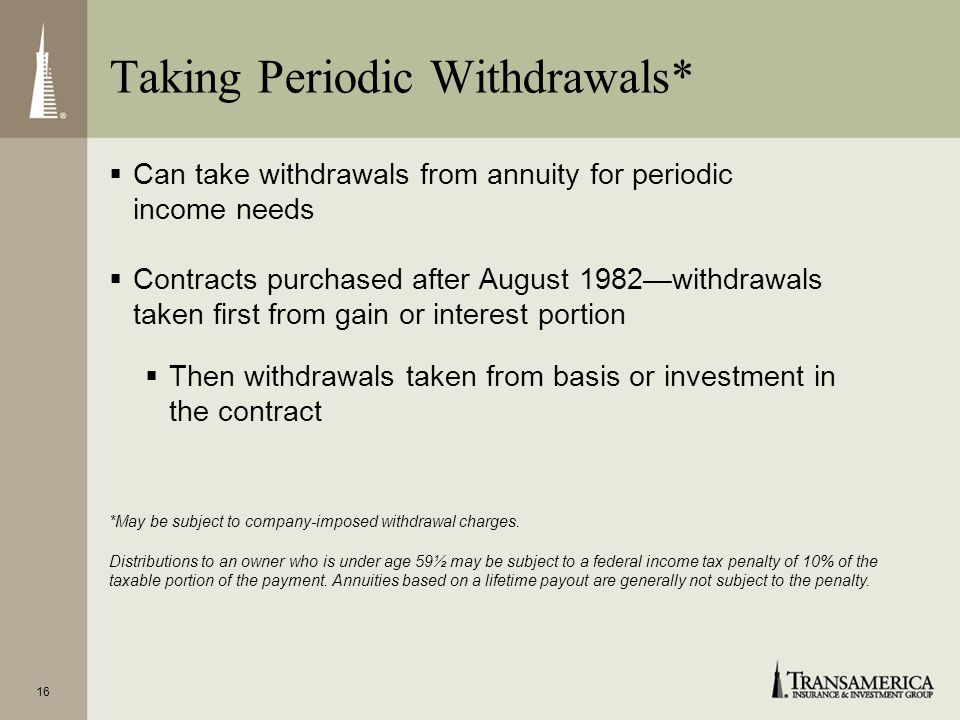 16 Can take withdrawals from annuity for periodic income needs Contracts purchased after August 1982withdrawals taken first from gain or interest portion Then withdrawals taken from basis or investment in the contract *May be subject to company-imposed withdrawal charges.