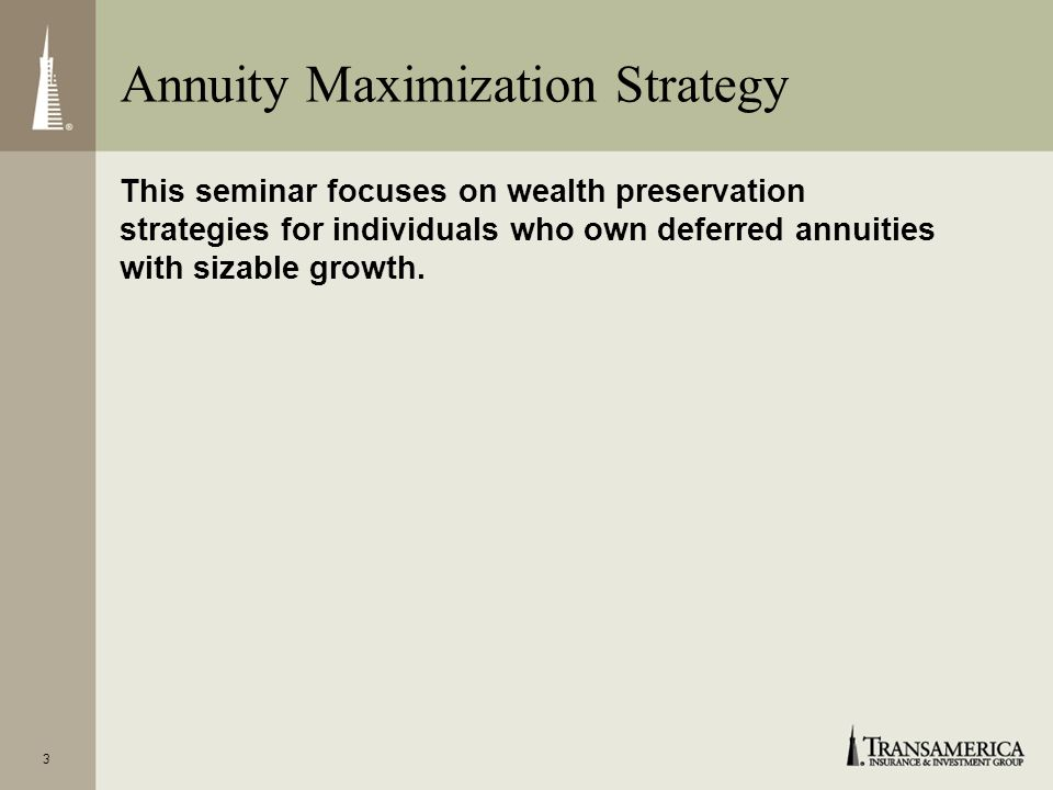3 This seminar focuses on wealth preservation strategies for individuals who own deferred annuities with sizable growth.