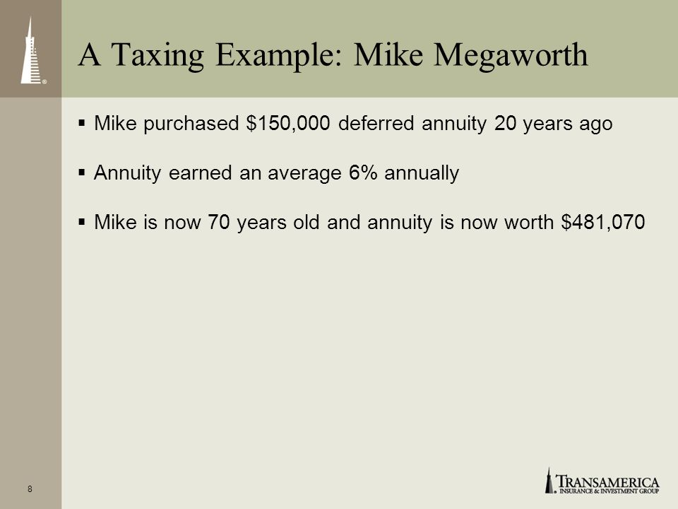 8 Mike purchased $150,000 deferred annuity 20 years ago Annuity earned an average 6% annually Mike is now 70 years old and annuity is now worth $481,070 A Taxing Example: Mike Megaworth