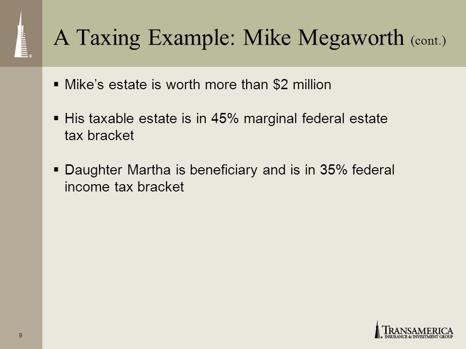 9 Mikes estate is worth more than $2 million His taxable estate is in 45% marginal federal estate tax bracket Daughter Martha is beneficiary and is in 35% federal income tax bracket A Taxing Example: Mike Megaworth (cont.)