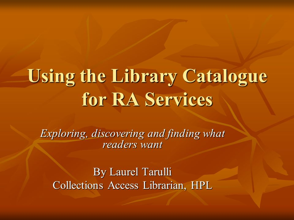 Using the Library Catalogue for RA Services Exploring, discovering and finding what readers want By Laurel Tarulli Collections Access Librarian, HPL