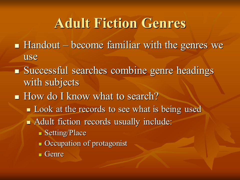 Adult Fiction Genres Handout – become familiar with the genres we use Handout – become familiar with the genres we use Successful searches combine genre headings with subjects Successful searches combine genre headings with subjects How do I know what to search.
