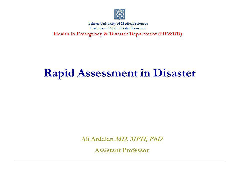 Tehran University of Medical Sciences Institute of Public Health Research Health in Emergency & Disaster Department (HE&DD) Rapid Assessment in Disaster Ali Ardalan MD, MPH, PhD Assistant Professor