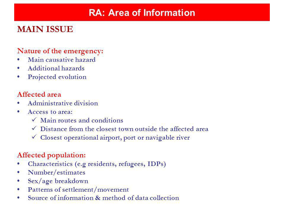 RA: Area of Information MAIN ISSUE Nature of the emergency: Main causative hazard Additional hazards Projected evolution Affected area Administrative division Access to area: Main routes and conditions Distance from the closest town outside the affected area Closest operational airport, port or navigable river Affected population: Characteristics (e.g residents, refugees, IDPs) Number/estimates Sex/age breakdown Patterns of settlement/movement Source of information & method of data collection