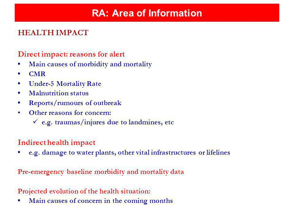 RA: Area of Information HEALTH IMPACT Direct impact: reasons for alert Main causes of morbidity and mortality CMR Under-5 Mortality Rate Malnutrition status Reports/rumours of outbreak Other reasons for concern: e.g.
